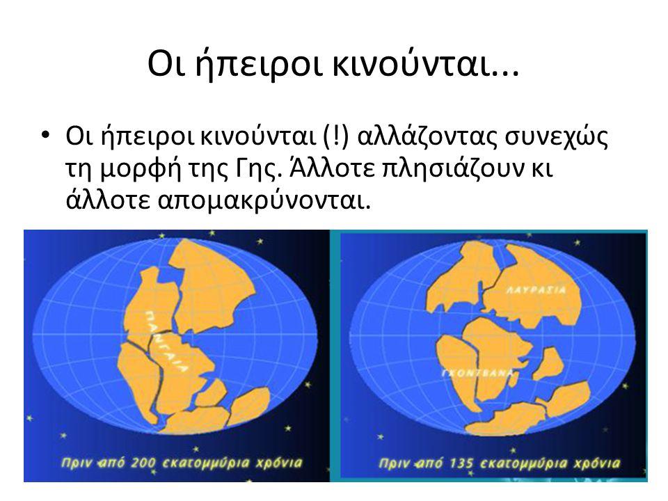 Οι ήπειροι κινούνται... Οι ήπειροι κινούνται (!) αλλάζοντας συνεχώς τη μορφή της Γης.