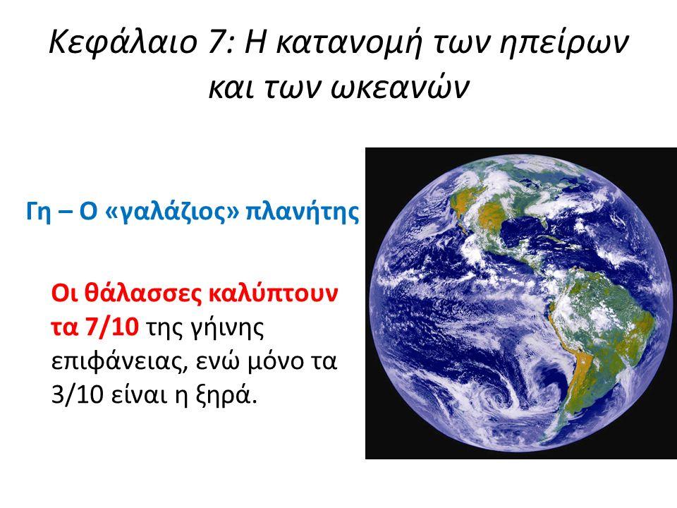 Κεφάλαιο 7: Η κατανομή των ηπείρων και των ωκεανών Γη – Ο «γαλάζιος» πλανήτης Οι θάλασσες καλύπτουν τα 7/10 της γήινης επιφάνειας, ενώ μόνο τα 3/10 είναι η ξηρά.