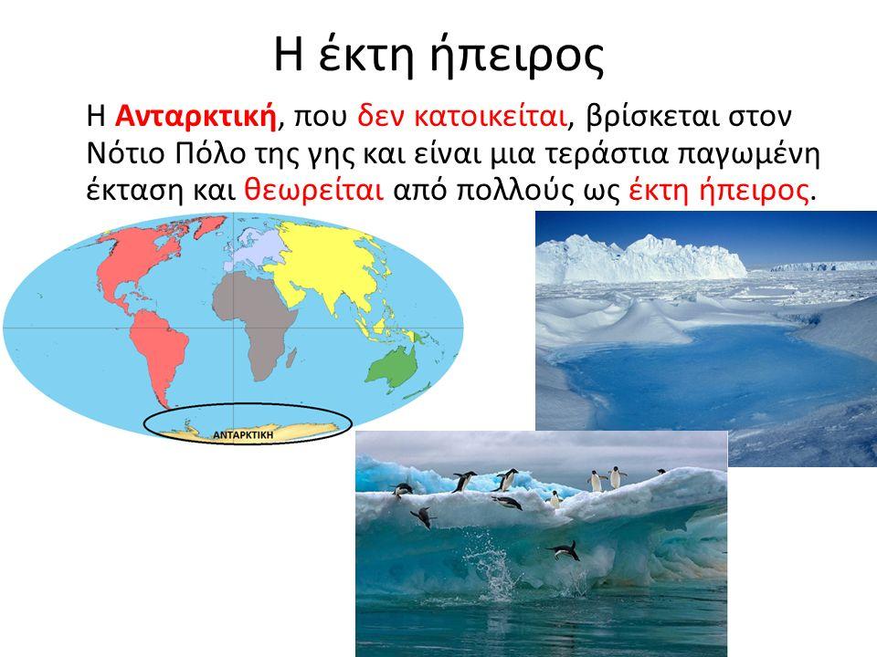 Η έκτη ήπειρος Η Ανταρκτική, που δεν κατοικείται, βρίσκεται στον Νότιο Πόλο της γης και είναι μια τεράστια παγωμένη έκταση και θεωρείται από πολλούς ως έκτη ήπειρος.