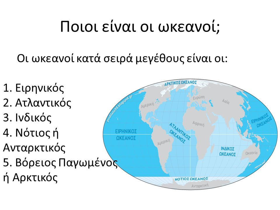 Ποιοι είναι οι ωκεανοί; Οι ωκεανοί κατά σειρά μεγέθους είναι οι: 1. Ειρηνικός 2. Ατλαντικός 3. Ινδικός 4. Νότιος ή Ανταρκτικός 5. Βόρειος Παγωμένος ή
