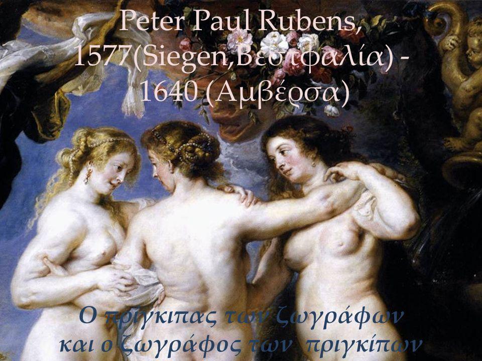 Ο πρίγκιπας των ζωγράφων και ο ζωγράφος των πριγκίπων Peter Paul Rubens, 1577(Siegen,Βεστφαλία) - 1640 (Αμβέρσα)