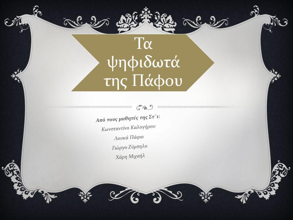 Τα ψηφιδωτά της Πάφου Από τους μαθητές της Στ΄ 1: Κωνσταντίνο Καλογήρου Λουκά Πάφιο Γιώργο Ζύμπηλο Χάρη Μιχαήλ