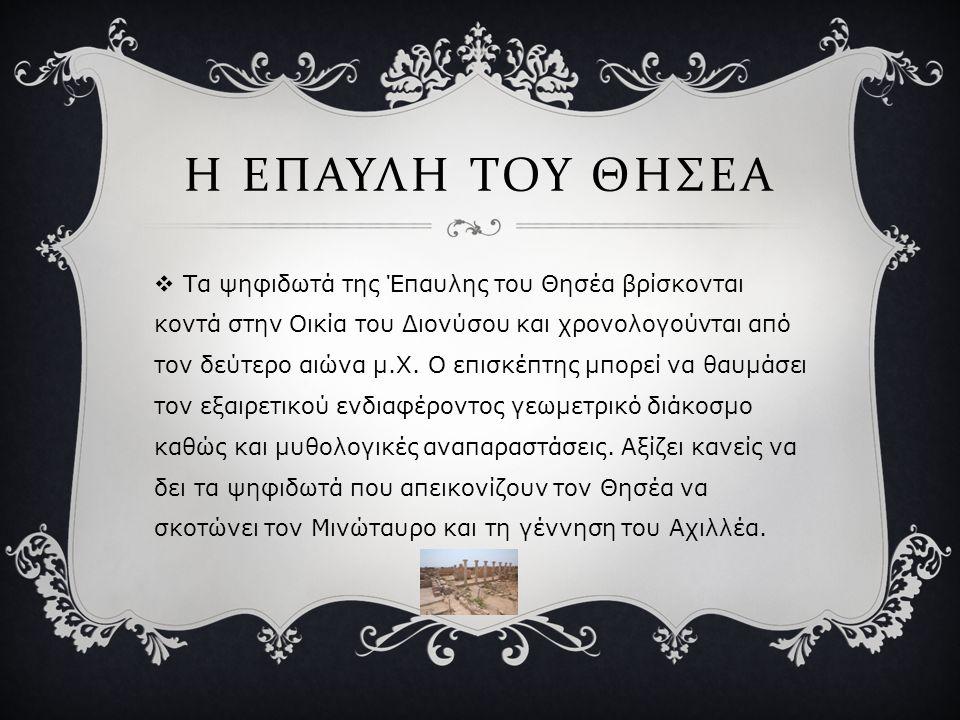 Η ΕΠΑΥΛΗ ΤΟΥ ΘΗΣΕΑ  Τα ψηφιδωτά της Έπαυλης του Θησέα βρίσκονται κοντά στην Οικία του Διονύσου και χρονολογούνται από τον δεύτερο αιώνα μ.Χ. Ο επισκέ