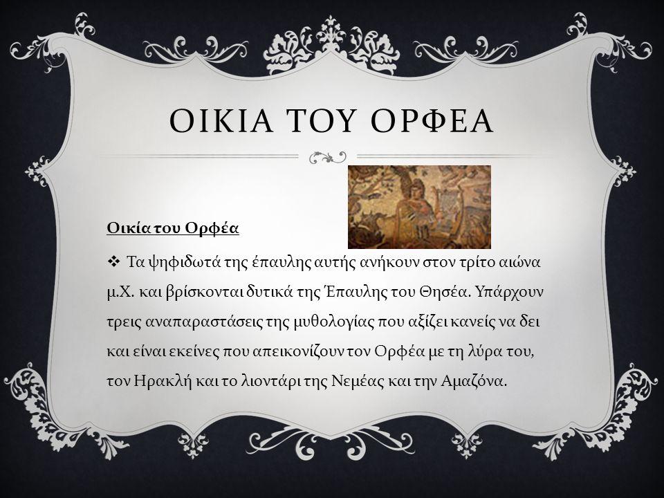 ΟΙΚΙΑ ΤΟΥ ΟΡΦΕΑ Οικία του Ορφέα  Τα ψηφιδωτά της έπαυλης αυτής ανήκουν στον τρίτο αιώνα μ. Χ. και βρίσκονται δυτικά της Έπαυλης του Θησέα. Υπάρχουν τ