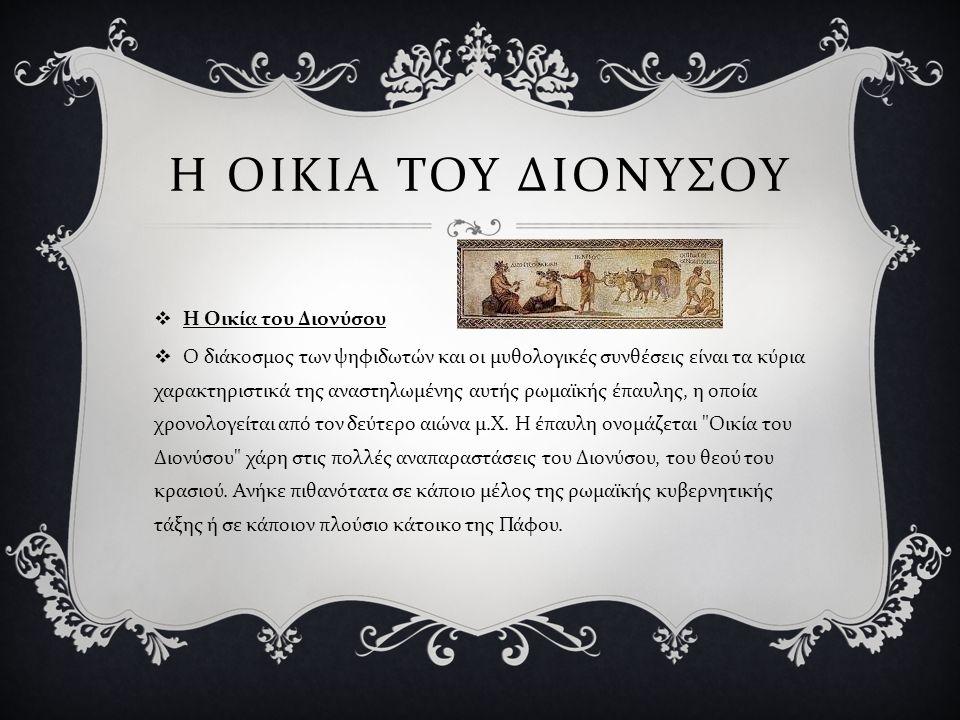 Η ΟΙΚΙΑ ΤΟΥ ΔΙΟΝΥΣΟΥ  Η Οικία του Διονύσου  Ο διάκοσμος των ψηφιδωτών και οι μυθολογικές συνθέσεις είναι τα κύρια χαρακτηριστικά της αναστηλωμένης α