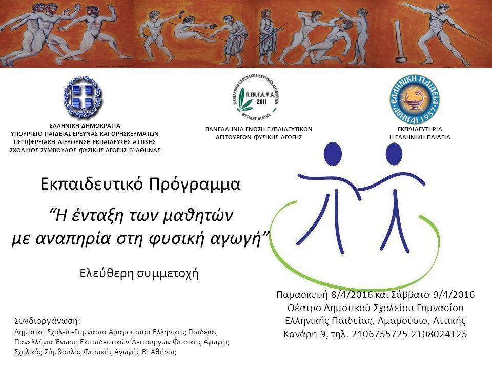 Ελεύθερη συμμετοχή Συνδιοργάνωση: Δημοτικό Σχολείο-Γυμνάσιο Αμαρουσίου Ελληνικής Παιδείας Πανελλήνια Ένωση Εκπαιδευτικών Λειτουργών Φυσικής Αγωγής Σχολικός Σύμβουλος Φυσικής Αγωγής Β΄ Αθήνας ΠΑΝΕΛΛΗΝΙΑ ΕΝΩΣΗ ΕΚΠΑΙΔΕΥΤΙΚΩΝ ΛΕΙΤΟΥΡΓΩΝ ΦΥΣΙΚΗΣ ΑΓΩΓΗΣ ΕΛΛΗΝΙΚΗ ΔΗΜΟΚΡΑΤΙΑ ΥΠΟΥΡΓΕΙΟ ΠΑΙΔΕΙΑΣ ΕΡΕΥΝΑΣ ΚΑΙ ΘΡΗΣΚΕΥΜΑΤΩΝ ΠΕΡΙΦΕΡΕΙΑΚΗ ΔΙΕΥΘΥΝΣΗ ΕΚΠΑΙΔΕΥΣΗΣ ΑΤΤΙΚΗΣ ΣΧΟΛΙΚΟΣ ΣΥΜΒΟΥΛΟΣ ΦΥΣΙΚΗΣ ΑΓΩΓΗΣ Β ΑΘΗΝΑΣ ΕΚΠΑΙΔΕΥΤΗΡΙΑ Η ΕΛΛΗΝΙΚΗ ΠΑΙΔΕΙΑ Εκπαιδευτικό Πρόγραμμα Η ένταξη των μαθητών με αναπηρία στη φυσική αγωγή Παρασκευή 8/4/2016 και Σάββατο 9/4/2016 Θέατρο Δημοτικού Σχολείου-Γυμνασίου Ελληνικής Παιδείας, Αμαρούσιο, Αττικής Κανάρη 9, τηλ.