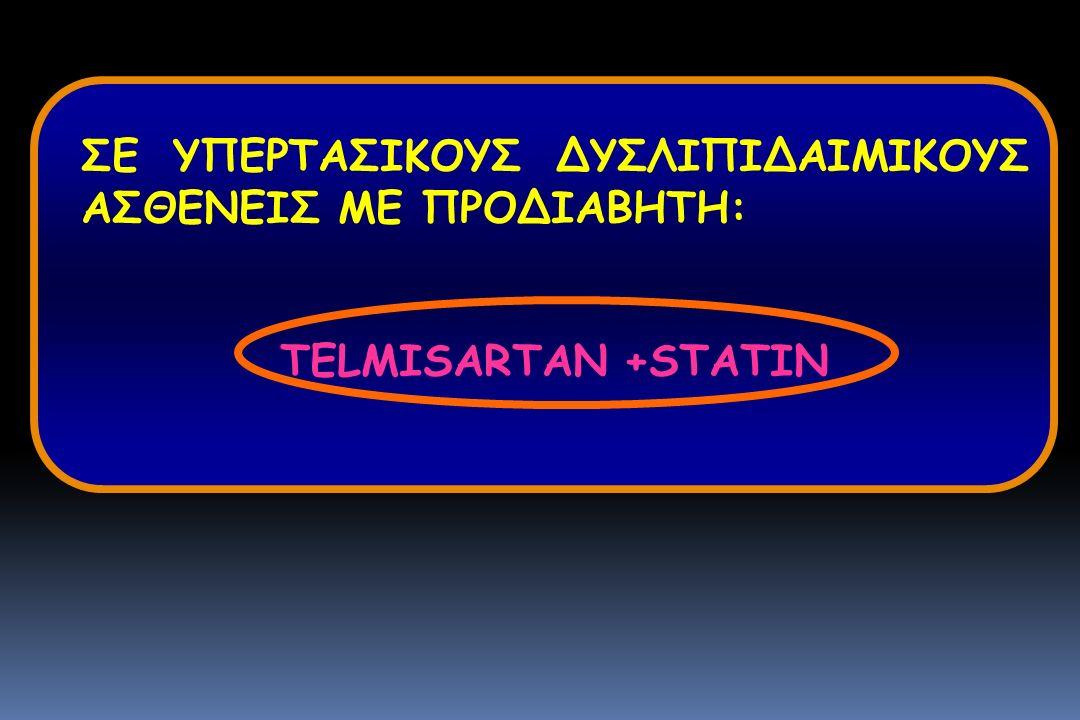 ΣΕ ΥΠΕΡΤΑΣΙΚΟΥΣ ΔΥΣΛΙΠΙΔΑΙΜΙΚΟΥΣ ΑΣΘΕΝΕΙΣ ΜΕ ΠΡΟΔΙΑΒΗΤΗ: TELMISARTAN +STATIN