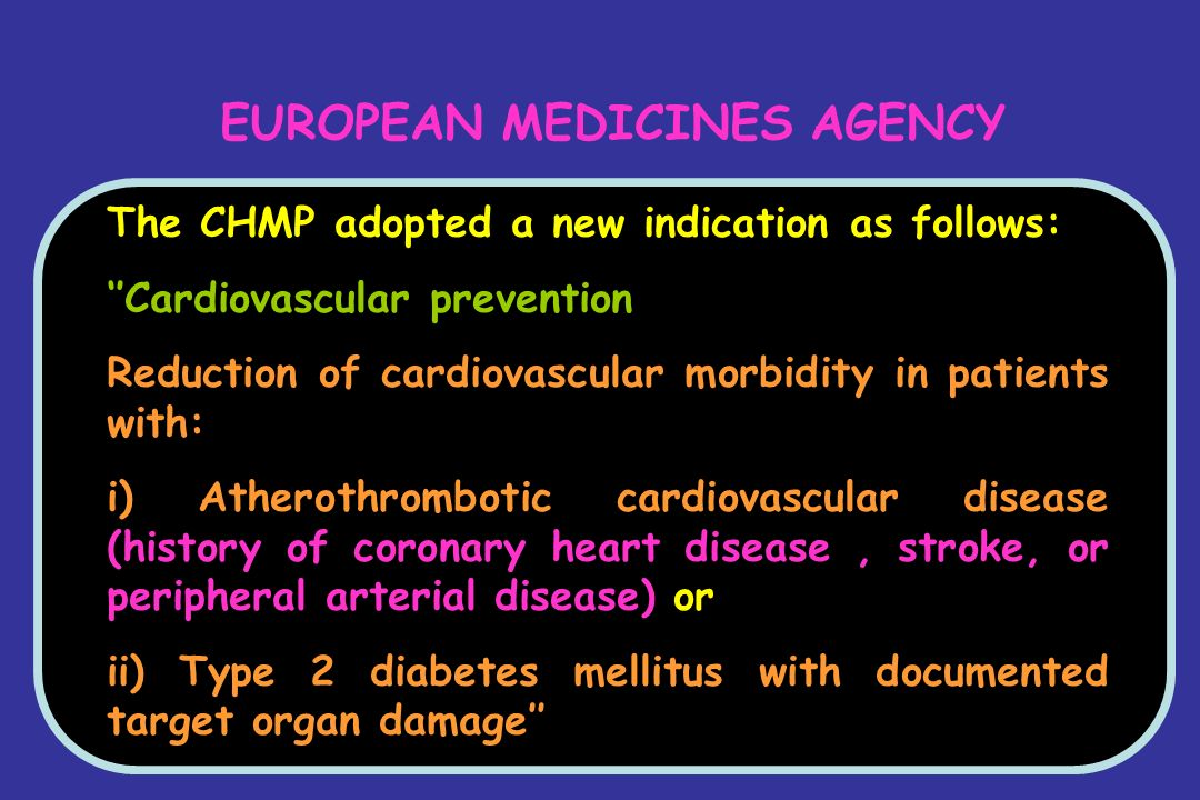 EUROPEAN MEDICINES AGENCY The CHMP adopted a new indication as follows: ''Cardiovascular prevention Reduction of cardiovascular morbidity in patients