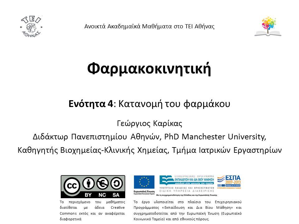 Φαρμακοκινητική Ενότητα 4: Κατανομή του φαρμάκου Γεώργιος Καρίκας Διδάκτωρ Πανεπιστημίου Αθηνών, PhD Manchester University, Καθηγητής Βιοχημείας-Κλινικής Χημείας, Τμήμα Ιατρικών Εργαστηρίων Ανοικτά Ακαδημαϊκά Μαθήματα στο ΤΕΙ Αθήνας Το περιεχόμενο του μαθήματος διατίθεται με άδεια Creative Commons εκτός και αν αναφέρεται διαφορετικά Το έργο υλοποιείται στο πλαίσιο του Επιχειρησιακού Προγράμματος «Εκπαίδευση και Δια Βίου Μάθηση» και συγχρηματοδοτείται από την Ευρωπαϊκή Ένωση (Ευρωπαϊκό Κοινωνικό Ταμείο) και από εθνικούς πόρους.