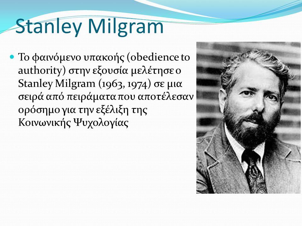 Stanley Milgram Το φαινόμενο υπακοής (obedience to authority) στην εξουσία μελέτησε ο Stanley Milgram (1963, 1974) σε μια σειρά από πειράματα που αποτέλεσαν ορόσημο για την εξέλιξη της Κοινωνικής Ψυχολογίας