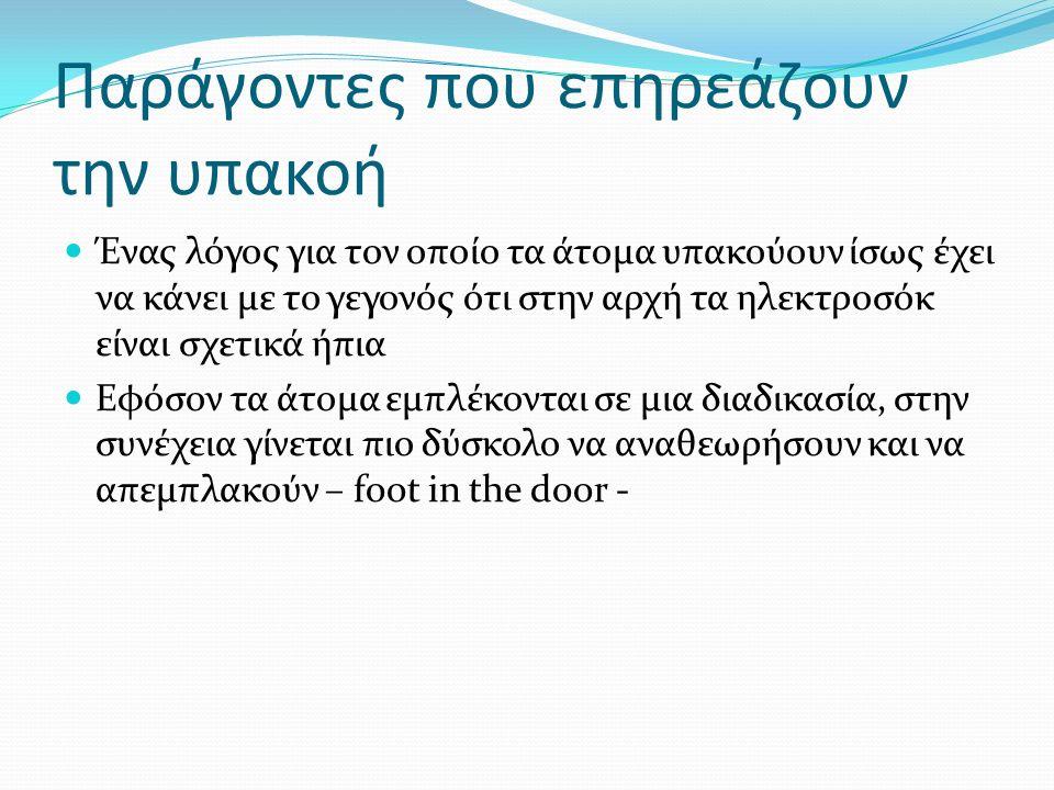 Παράγοντες που επηρεάζουν την υπακοή Ένας λόγος για τον οποίο τα άτομα υπακούουν ίσως έχει να κάνει με το γεγονός ότι στην αρχή τα ηλεκτροσόκ είναι σχετικά ήπια Εφόσον τα άτομα εμπλέκονται σε μια διαδικασία, στην συνέχεια γίνεται πιο δύσκολο να αναθεωρήσουν και να απεμπλακούν – foot in the door -