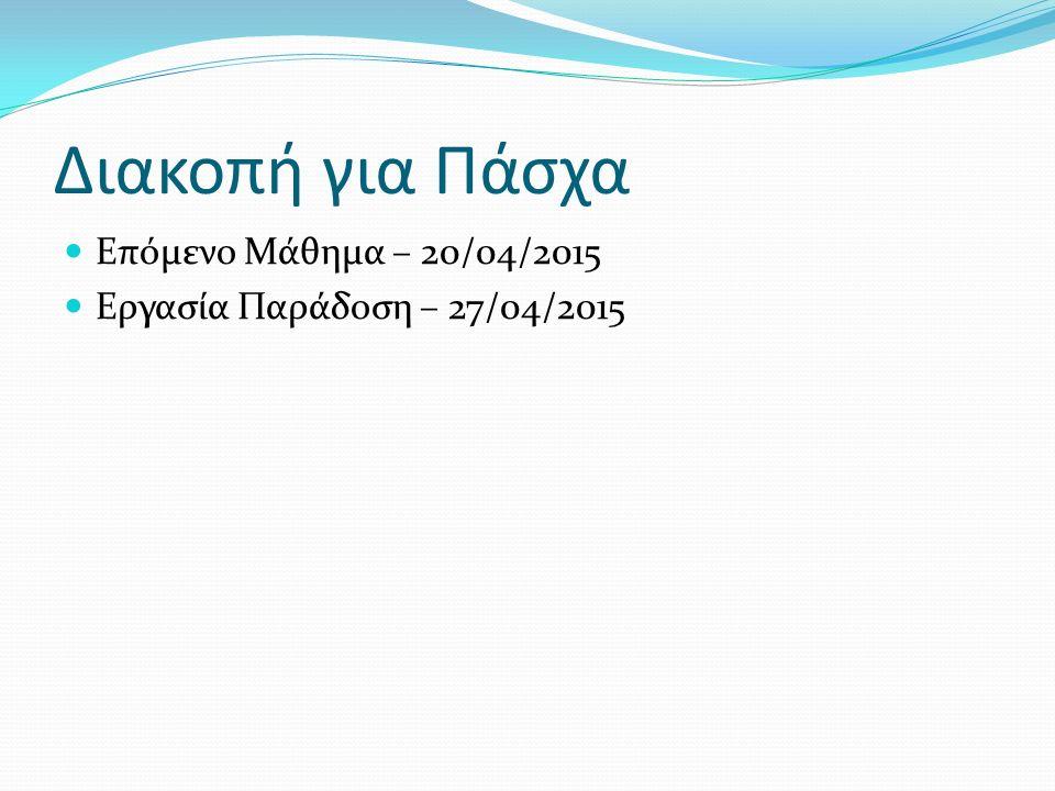 Διακοπή για Πάσχα Επόμενο Μάθημα – 20/04/2015 Εργασία Παράδοση – 27/04/2015