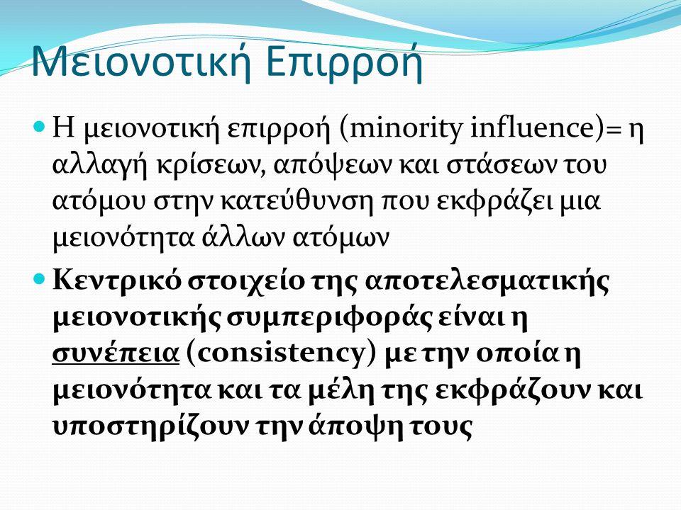 Μειονοτική Επιρροή Η μειονοτική επιρροή (minority influence)= η αλλαγή κρίσεων, απόψεων και στάσεων του ατόμου στην κατεύθυνση που εκφράζει μια μειονότητα άλλων ατόμων Κεντρικό στοιχείο της αποτελεσματικής μειονοτικής συμπεριφοράς είναι η συνέπεια (consistency) με την οποία η μειονότητα και τα μέλη της εκφράζουν και υποστηρίζουν την άποψη τους