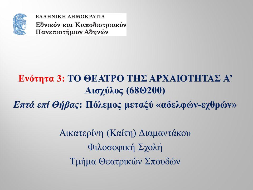 Ενότητα 3 : ΤΟ ΘΕΑΤΡΟ ΤΗΣ ΑΡΧΑΙΟΤΗΤΑΣ Α ' Αισχύλος (68 Θ 200) Επτά επί Θήβας : Πόλεμος μεταξύ « αδελφών - εχθρών » Αικατερίνη ( Καίτη ) Διαμαντάκου Φιλοσοφική Σχολή Τμήμα Θεατρικών Σπουδών