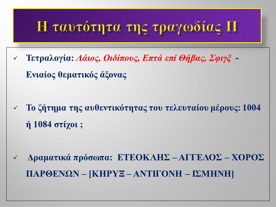 Τετραλογία : Λάιος, Οιδίπους, Επτά επί Θήβας, Σφιγξ - Ενιαίος θεματικός άξονας Το ζήτημα της αυθεντικότητας του τελευταίου μέρους : 1004 ή 1084 στίχοι ; Δραματικά πρόσωπα : ΕΤΕΟΚΛΗΣ – ΑΓΓΕΛΟΣ – ΧΟΡΟΣ ΠΑΡΘΕΝΩΝ – [ ΚΗΡΥΞ – ΑΝΤΙΓΟΝΗ – ΙΣΜΗΝΗ ]