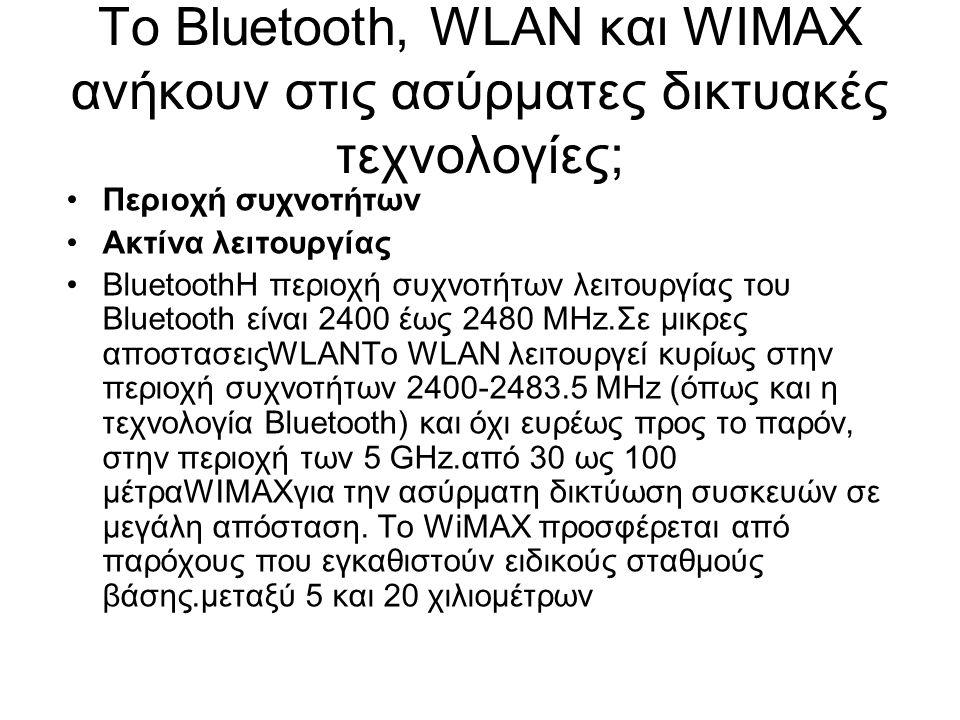 Το Bluetooth, WLAN και WIMAX ανήκουν στις ασύρματες δικτυακές τεχνολογίες; Περιοχή συχνοτήτων Ακτίνα λειτουργίας BluetoothΗ περιοχή συχνοτήτων λειτουργίας του Bluetooth είναι 2400 έως 2480 MHz.Σε μικρες αποστασειςWLANΤο WLAN λειτουργεί κυρίως στην περιοχή συχνοτήτων 2400-2483.5 MHz (όπως και η τεχνολογία Bluetooth) και όχι ευρέως προς το παρόν, στην περιοχή των 5 GHz.από 30 ως 100 μέτραWIMAXγια την ασύρματη δικτύωση συσκευών σε μεγάλη απόσταση.