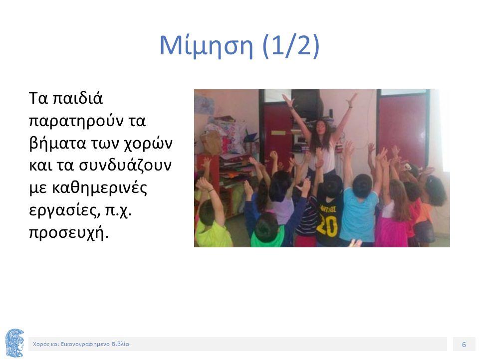 6 Χορός και Εικονογραφημένο Βιβλίο Μίμηση (1/2) Τα παιδιά παρατηρούν τα βήματα των χορών και τα συνδυάζουν με καθημερινές εργασίες, π.χ.