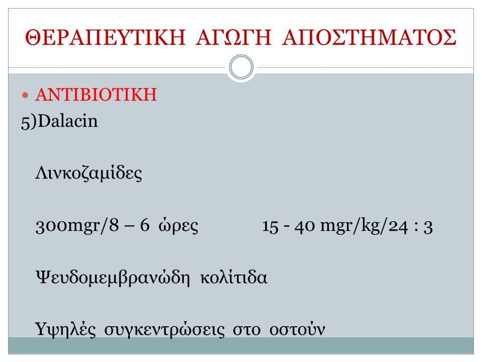 ΘΕΡΑΠΕΥΤΙΚΗ ΑΓΩΓΗ ΑΠΟΣΤΗΜΑΤΟΣ ΑΝΤΙΒΙΟΤΙΚΗ 5)Dalacin Λινκοζαμίδες 300mgr/8 – 6 ώρες15 - 40 mgr/kg/24 : 3 Ψευδομεμβρανώδη κολίτιδα Υψηλές συγκεντρώσεις στο οστούν