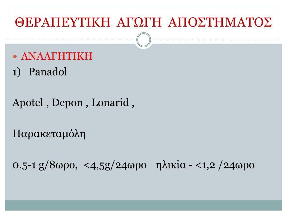 ΘΕΡΑΠΕΥΤΙΚΗ ΑΓΩΓΗ ΑΠΟΣΤΗΜΑΤΟΣ ΑΝΑΛΓΗΤΙΚΗ 1)Panadol Apotel, Depon, Lonarid, Παρακεταμόλη 0.5-1 g/8ωρο, <4,5g/24ωροηλικία - <1,2 /24ωρο