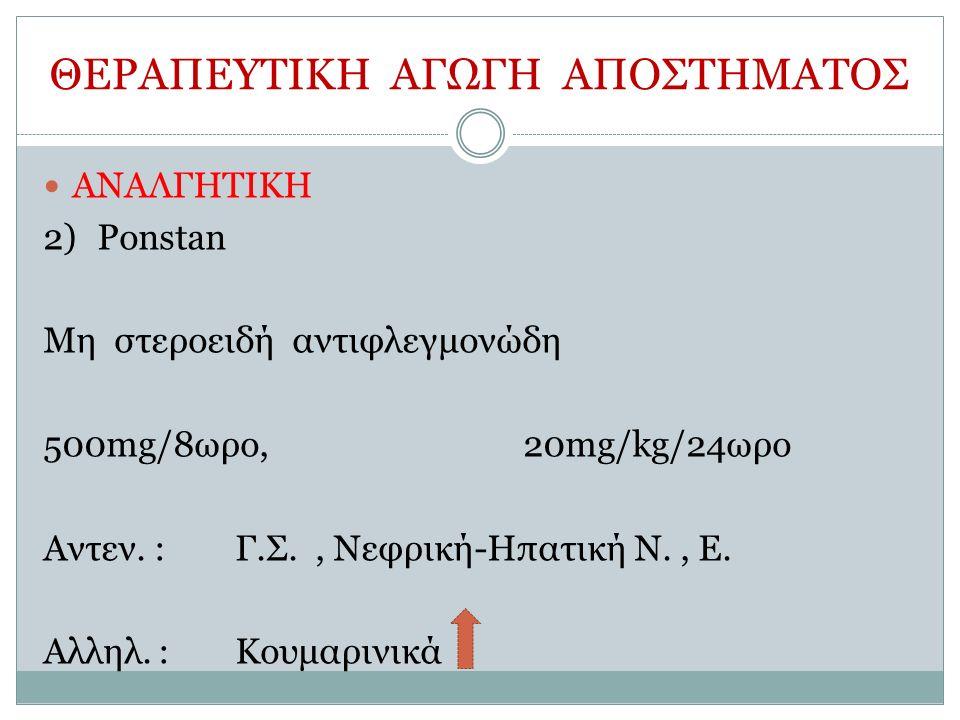 ΘΕΡΑΠΕΥΤΙΚΗ ΑΓΩΓΗ ΑΠΟΣΤΗΜΑΤΟΣ ΑΝΑΛΓΗΤΙΚΗ 2)Ponstan Μη στεροειδή αντιφλεγμονώδη 500mg/8ωρο, 20mg/kg/24ωρο Αντεν.