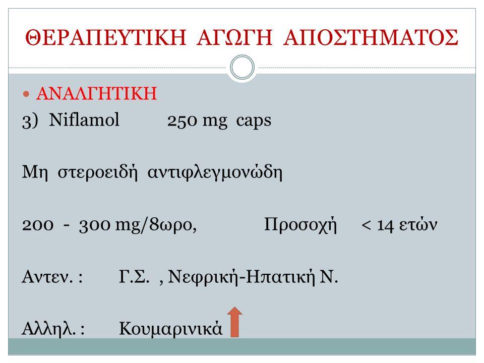 ΘΕΡΑΠΕΥΤΙΚΗ ΑΓΩΓΗ ΑΠΟΣΤΗΜΑΤΟΣ ΑΝΑΛΓΗΤΙΚΗ 3)Niflamol250 mg caps Μη στεροειδή αντιφλεγμονώδη 200 - 300 mg/8ωρο, Προσοχή< 14 ετών Αντεν.