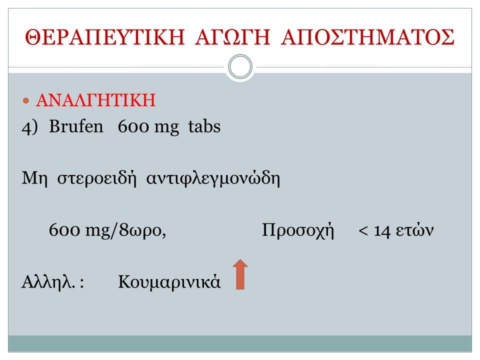 ΘΕΡΑΠΕΥΤΙΚΗ ΑΓΩΓΗ ΑΠΟΣΤΗΜΑΤΟΣ ΑΝΑΛΓΗΤΙΚΗ 4)Brufen600 mg tabs Μη στεροειδή αντιφλεγμονώδη 600 mg/8ωρο, Προσοχή< 14 ετών Αλληλ.