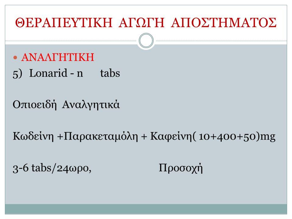 ΘΕΡΑΠΕΥΤΙΚΗ ΑΓΩΓΗ ΑΠΟΣΤΗΜΑΤΟΣ ΑΝΑΛΓΗΤΙΚΗ 5)Lonarid - ntabs Οπιοειδή Αναλγητικά Κωδείνη +Παρακεταμόλη + Καφείνη( 10+400+50)mg 3-6 tabs/24ωρο, Προσοχή