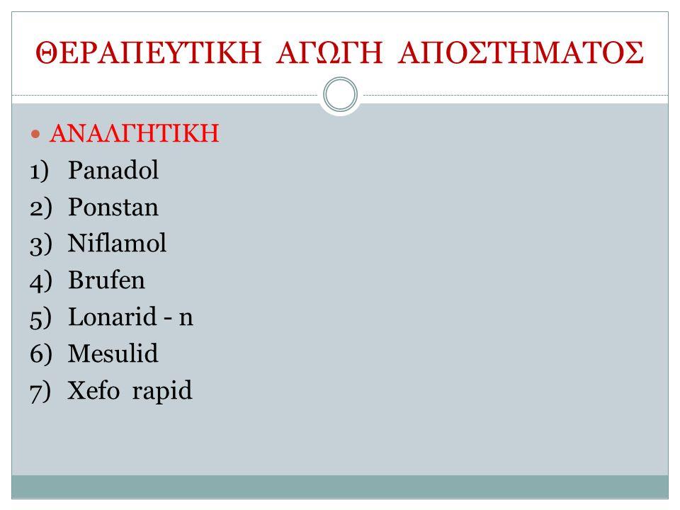 ΘΕΡΑΠΕΥΤΙΚΗ ΑΓΩΓΗ ΑΠΟΣΤΗΜΑΤΟΣ ΑΝΑΛΓΗΤΙΚΗ 1)Panadol 2)Ponstan 3)Niflamol 4)Brufen 5)Lonarid - n 6)Mesulid 7)Xefo rapid