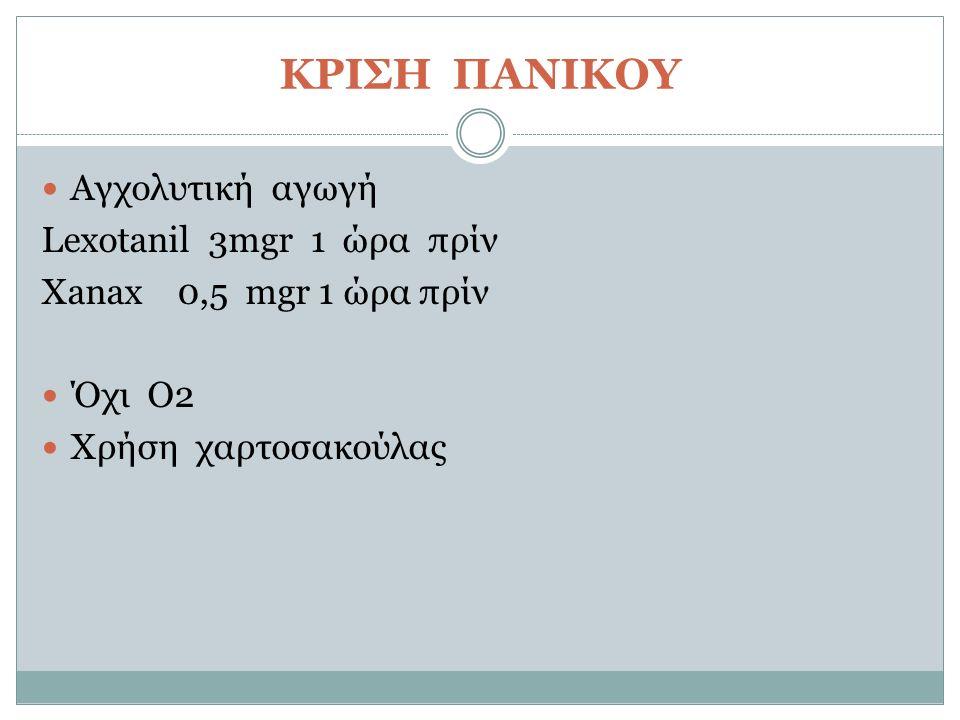 ΚΡΙΣΗ ΠΑΝΙΚΟΥ Αγχολυτική αγωγή Lexotanil 3mgr 1 ώρα πρίν Xanax 0,5 mgr 1 ώρα πρίν Όχι Ο2 Χρήση χαρτοσακούλας