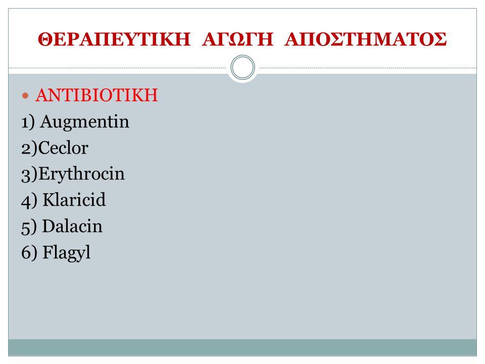 ΘΕΡΑΠΕΥΤΙΚΗ ΑΓΩΓΗ ΑΠΟΣΤΗΜΑΤΟΣ ΑΝΤΙΒΙΟΤΙΚΗ 1) Augmentin 2)Ceclor 3)Erythrocin 4) Klaricid 5) Dalacin 6) Flagyl