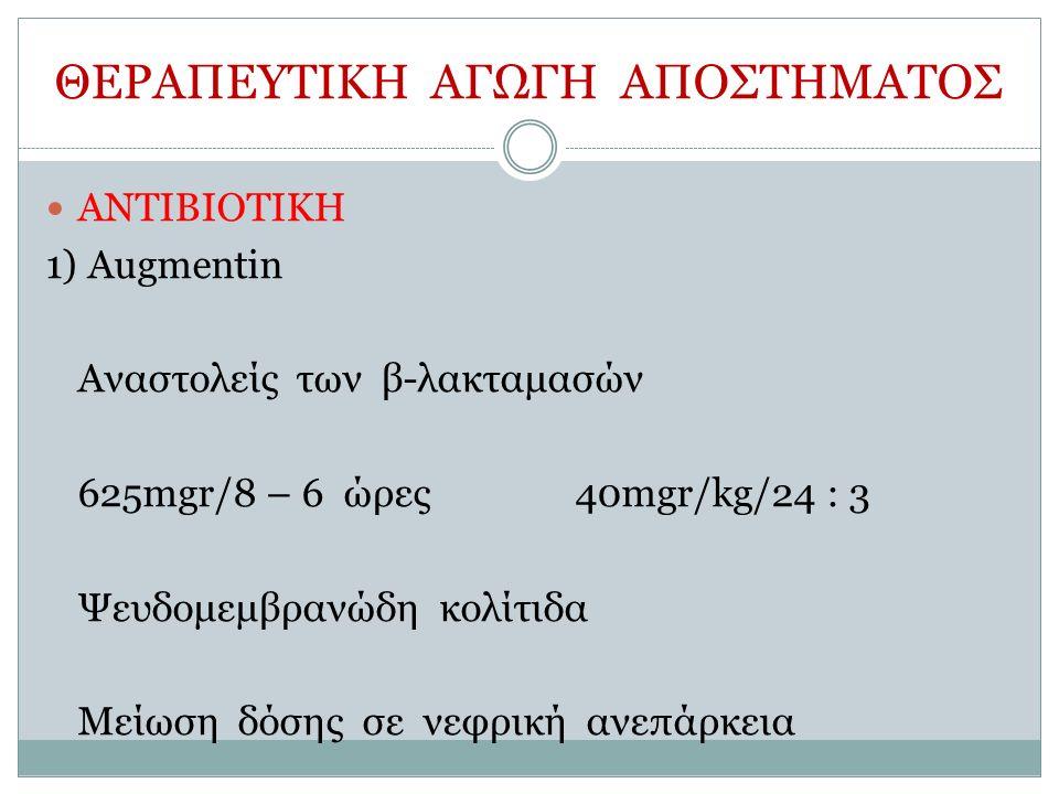 ΘΕΡΑΠΕΥΤΙΚΗ ΑΓΩΓΗ ΑΠΟΣΤΗΜΑΤΟΣ ΑΝΤΙΒΙΟΤΙΚΗ 1) Augmentin Αναστολείς των β-λακταμασών 625mgr/8 – 6 ώρες40mgr/kg/24 : 3 Ψευδομεμβρανώδη κολίτιδα Μείωση δόσης σε νεφρική ανεπάρκεια