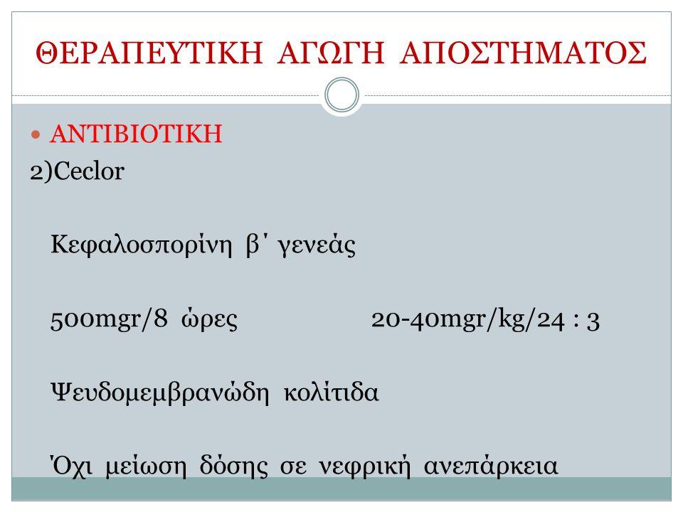 ΘΕΡΑΠΕΥΤΙΚΗ ΑΓΩΓΗ ΑΠΟΣΤΗΜΑΤΟΣ ΑΝΤΙΒΙΟΤΙΚΗ 2)Ceclor Κεφαλοσπορίνη β΄ γενεάς 500mgr/8 ώρες20-40mgr/kg/24 : 3 Ψευδομεμβρανώδη κολίτιδα Όχι μείωση δόσης σε νεφρική ανεπάρκεια