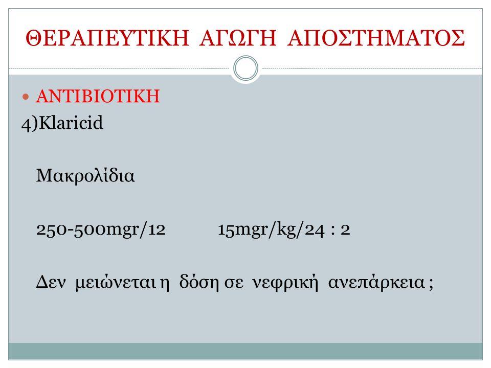 ΘΕΡΑΠΕΥΤΙΚΗ ΑΓΩΓΗ ΑΠΟΣΤΗΜΑΤΟΣ ΑΝΤΙΒΙΟΤΙΚΗ 4)Klaricid Μακρολίδια 250-500mgr/1215mgr/kg/24 : 2 Δεν μειώνεται η δόση σε νεφρική ανεπάρκεια ;