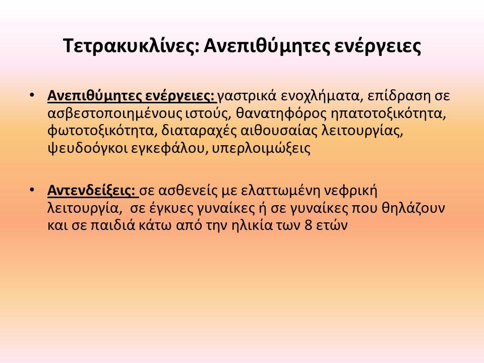 Τετρακυκλίνες: Ανεπιθύμητες ενέργειες Ανεπιθύμητες ενέργειες: γαστρικά ενοχλήματα, επίδραση σε ασβεστοποιημένοuς ιστούς, θανατηφόρος ηπατοτοξικότητα,