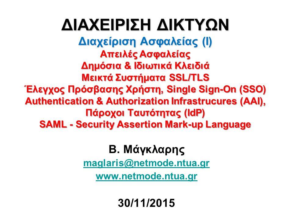 ΔΙΑΧΕΙΡΙΣΗ ΔΙΚΤΥΩΝ Διαχείριση Ασφαλείας (Ι) Απειλές Ασφαλείας Δημόσια & Ιδιωτικά Κλειδιά Μεικτά Συστήματα SSL/TLS Έλεγχος Πρόσβασης Χρήστη, Single Sign-On (SSO) Authentication & Authorization Infrastrucures (AAI), Πάροχοι Ταυτότητας (IdP) SAML - Security Assertion Mark-up Language Β.