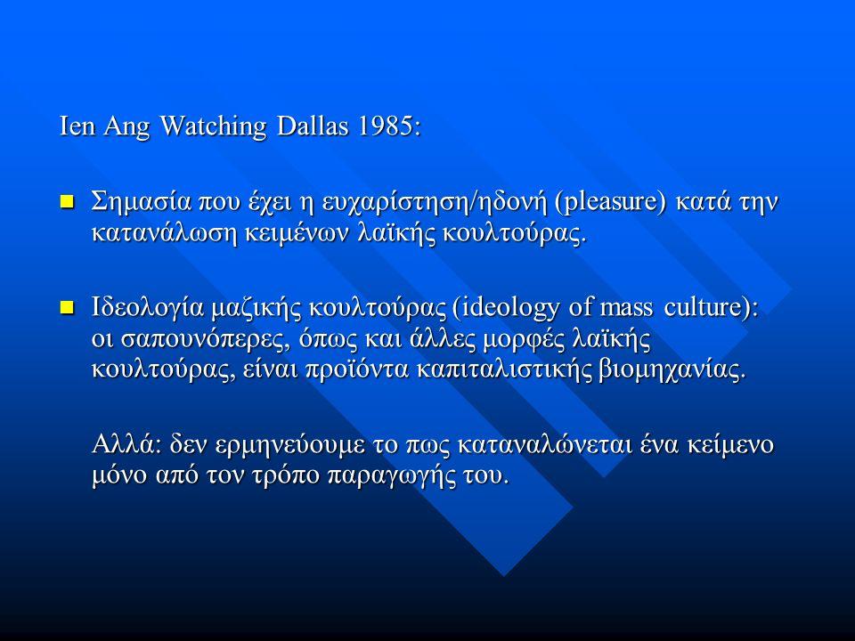 Ien Ang Watching Dallas 1985: Σημασία που έχει η ευχαρίστηση/ηδονή (pleasure) κατά την κατανάλωση κειμένων λαϊκής κουλτούρας.