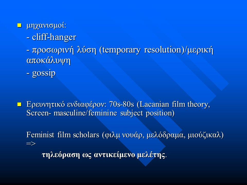 μηχανισμοί: μηχανισμοί: - cliff-hanger - προσωρινή λύση (temporary resolution)/μερική αποκάλυψη - gossip Ερευνητικό ενδιαφέρον: 70s-80s (Lacanian film theory, Screen- masculine/feminine subject position) Ερευνητικό ενδιαφέρον: 70s-80s (Lacanian film theory, Screen- masculine/feminine subject position) Feminist film scholars (φιλμ νουάρ, μελόδραμα, μιούζικαλ) => τηλεόραση ως αντικείμενο μελέτης.