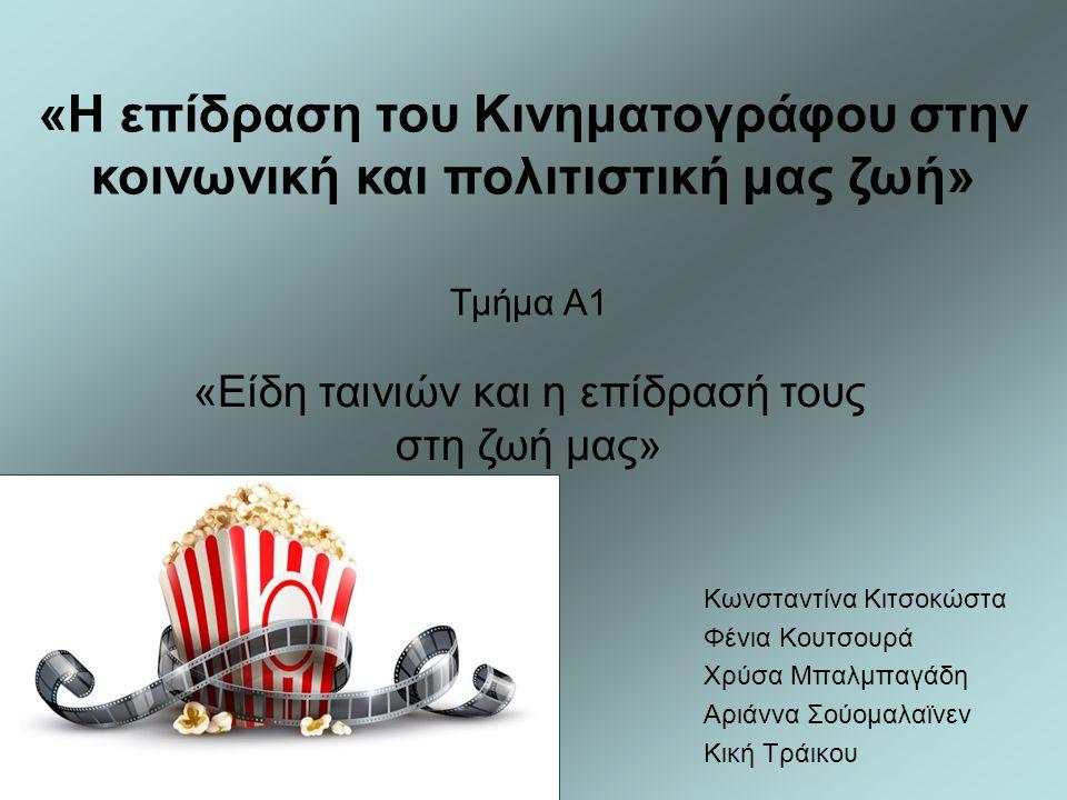 «Η επίδραση του Κινηματογράφου στην κοινωνική και πολιτιστική μας ζωή» «Είδη ταινιών και η επίδρασή τους στη ζωή μας» Κωνσταντίνα Κιτσοκώστα Φένια Κουτσουρά Χρύσα Μπαλμπαγάδη Αριάννα Σούομαλαϊνεν Κική Τράικου Τμήμα Α1