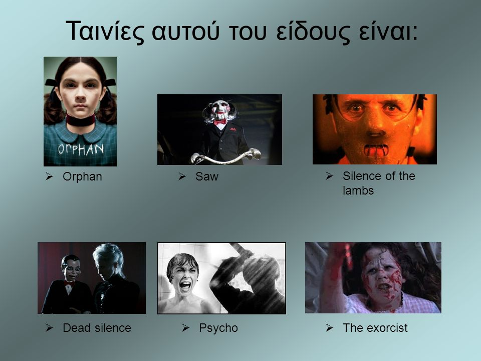  The exorcist  Psycho  Dead silence  Silence of the lambs  Saw  Orphan Ταινίες αυτού του είδους είναι: