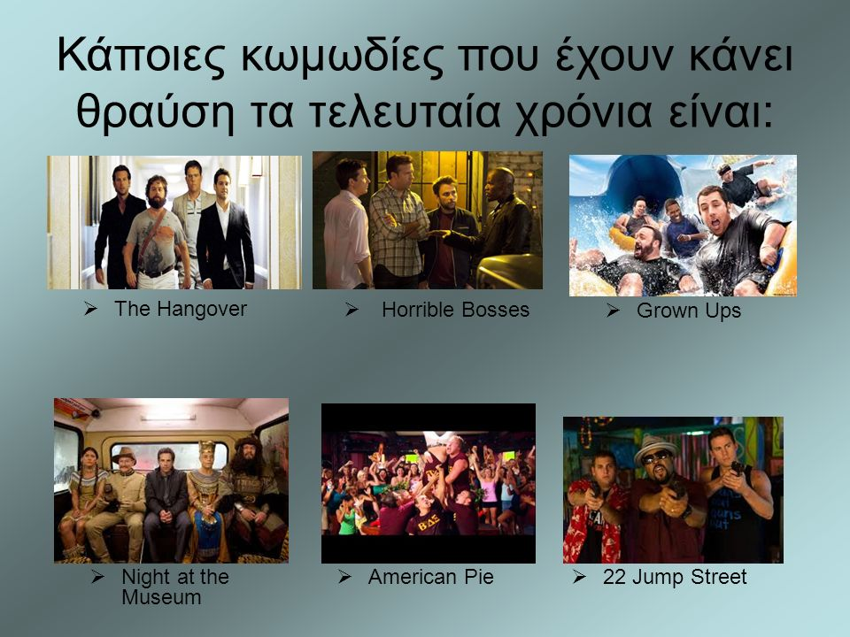  Grown Ups  Night at the Museum  American Pie  The Hangover  22 Jump Street  Horrible Bosses Κάποιες κωμωδίες που έχουν κάνει θραύση τα τελευταία χρόνια είναι:
