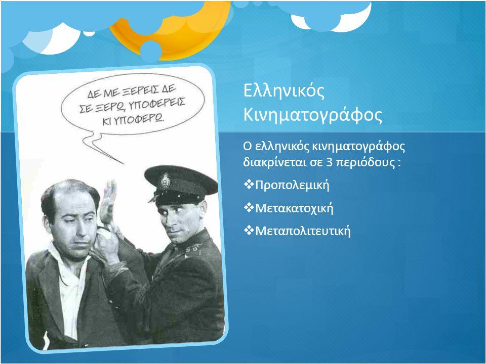 Ελληνικός Κινηματογράφος Ο ελληνικός κινηματογράφος διακρίνεται σε 3 περιόδους :  Προπολεμική  Μετακατοχική  Μεταπολιτευτική