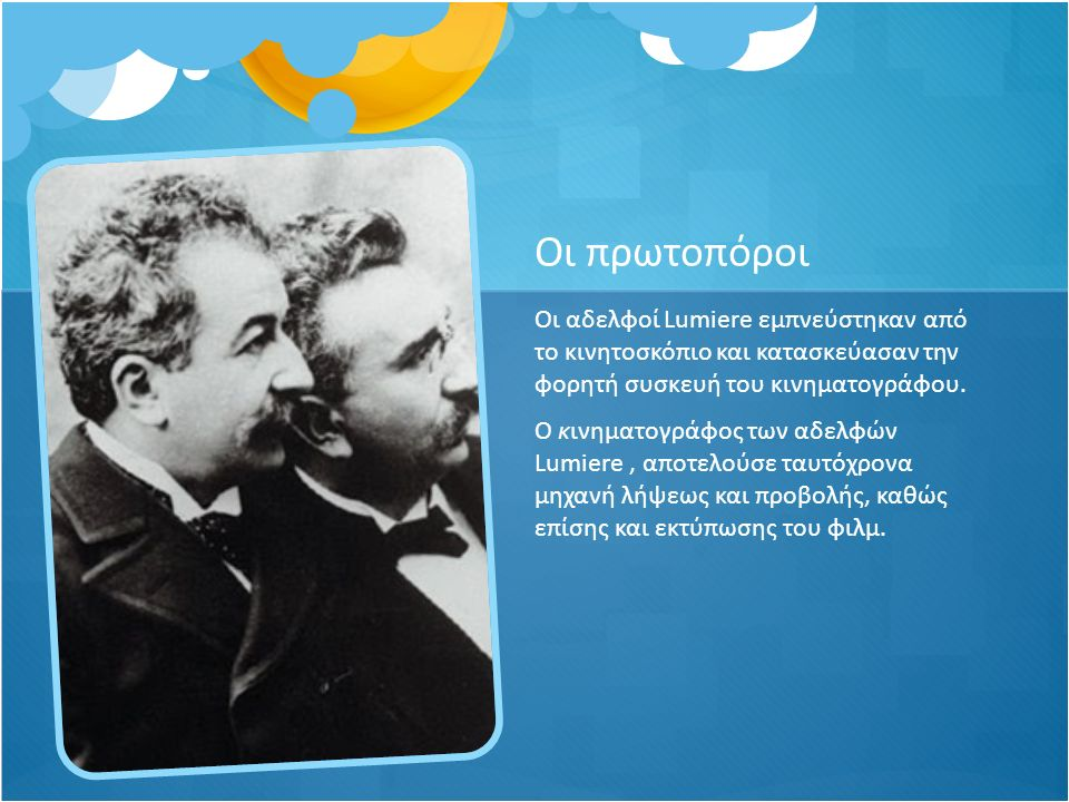 Οι πρωτοπόροι Οι αδελφοί Lumiere εμπνεύστηκαν από το κινητοσκόπιο και κατασκεύασαν την φορητή συσκευή του κινηματογράφου. Ο κινηματογράφος των αδελφών