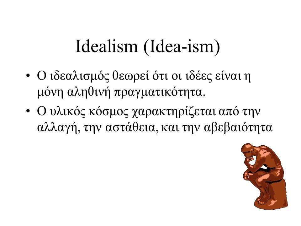Idealism (Idea-ism) Ο ιδεαλισμός θεωρεί ότι οι ιδέες είναι η μόνη αληθινή πραγματικότητα. Ο υλικός κόσμος χαρακτηρίζεται από την αλλαγή, την αστάθεια,