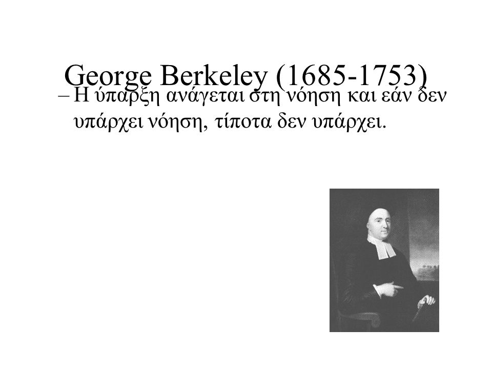 George Berkeley (1685-1753) –Η ύπαρξη ανάγεται στη νόηση και εάν δεν υπάρχει νόηση, τίποτα δεν υπάρχει.