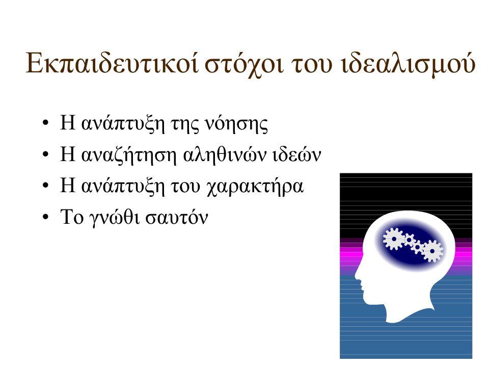 Εκπαιδευτικοί στόχοι του ιδεαλισμού Η ανάπτυξη της νόησης Η αναζήτηση αληθινών ιδεών Η ανάπτυξη του χαρακτήρα Το γνώθι σαυτόν
