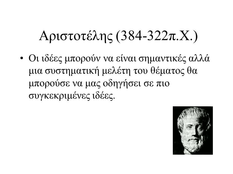 Αριστοτέλης (384-322π.Χ.) Οι ιδέες μπορούν να είναι σημαντικές αλλά μια συστηματική μελέτη του θέματος θα μπορούσε να μας οδηγήσει σε πιο συγκεκριμένε