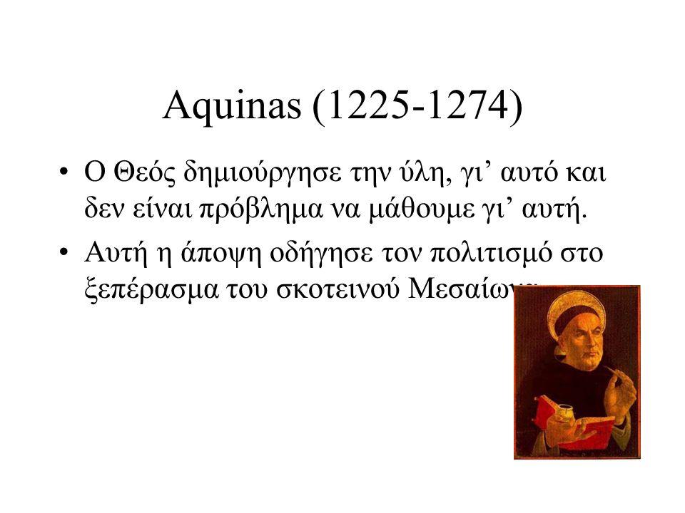 Aquinas (1225-1274) Ο Θεός δημιούργησε την ύλη, γι' αυτό και δεν είναι πρόβλημα να μάθουμε γι' αυτή. Αυτή η άποψη οδήγησε τον πολιτισμό στο ξεπέρασμα
