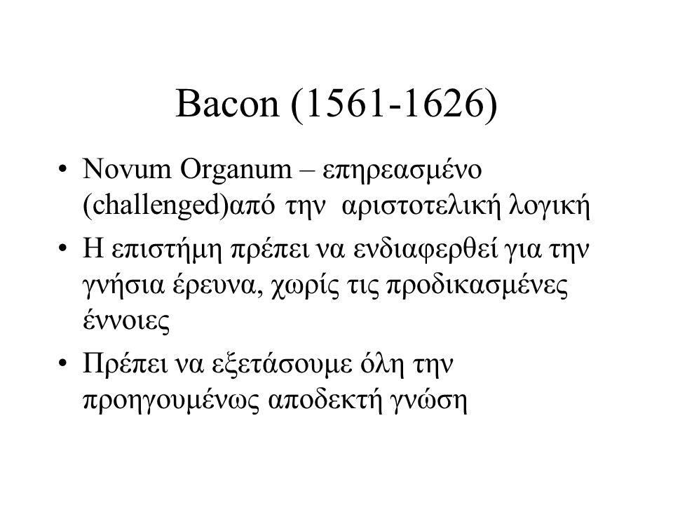 Bacon (1561-1626) Novum Organum – επηρεασμένο (challenged)από την αριστοτελική λογική Η επιστήμη πρέπει να ενδιαφερθεί για την γνήσια έρευνα, χωρίς τι