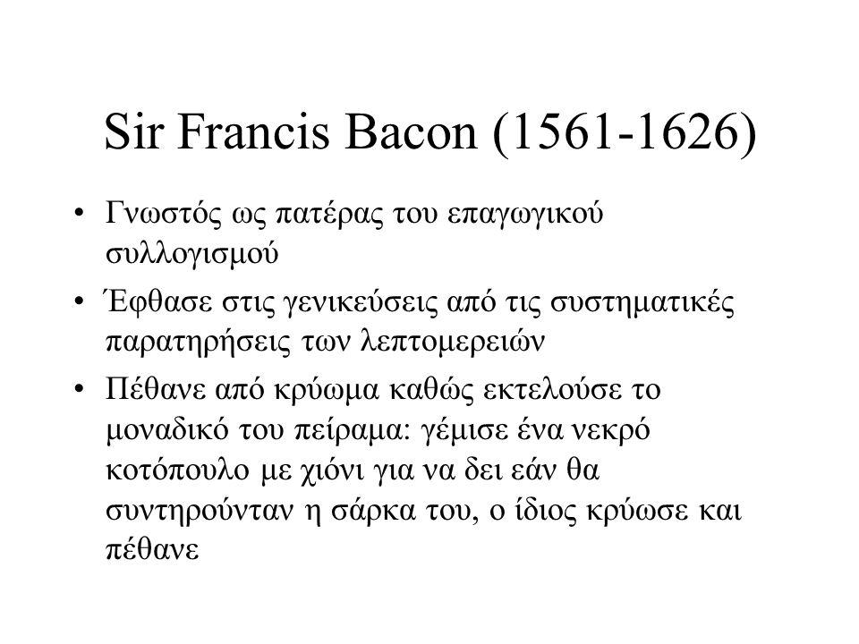 Sir Francis Bacon (1561-1626) Γνωστός ως πατέρας του επαγωγικού συλλογισμού Έφθασε στις γενικεύσεις από τις συστηματικές παρατηρήσεις των λεπτομερειών