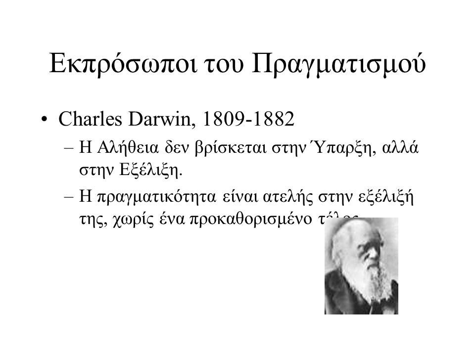 Εκπρόσωποι του Πραγματισμού Charles Darwin, 1809-1882 –Η Αλήθεια δεν βρίσκεται στην Ύπαρξη, αλλά στην Εξέλιξη. –Η πραγματικότητα είναι ατελής στην εξέ